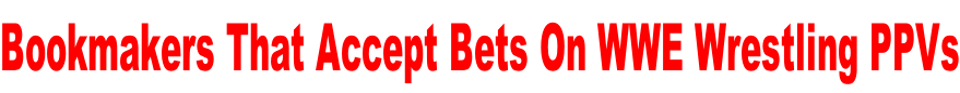 Bookmakers That Accept Bets On WWE Wrestling PPVs
